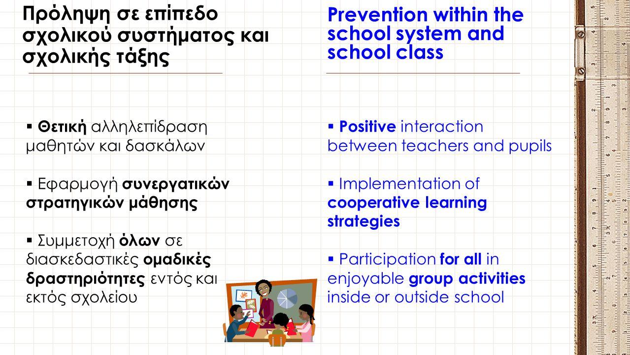 Πρόληψη σε επίπεδο σχολικού συστήματος και σχολικής τάξης Prevention within the school system and school class  Θετική αλληλεπίδραση μαθητών και δασκ