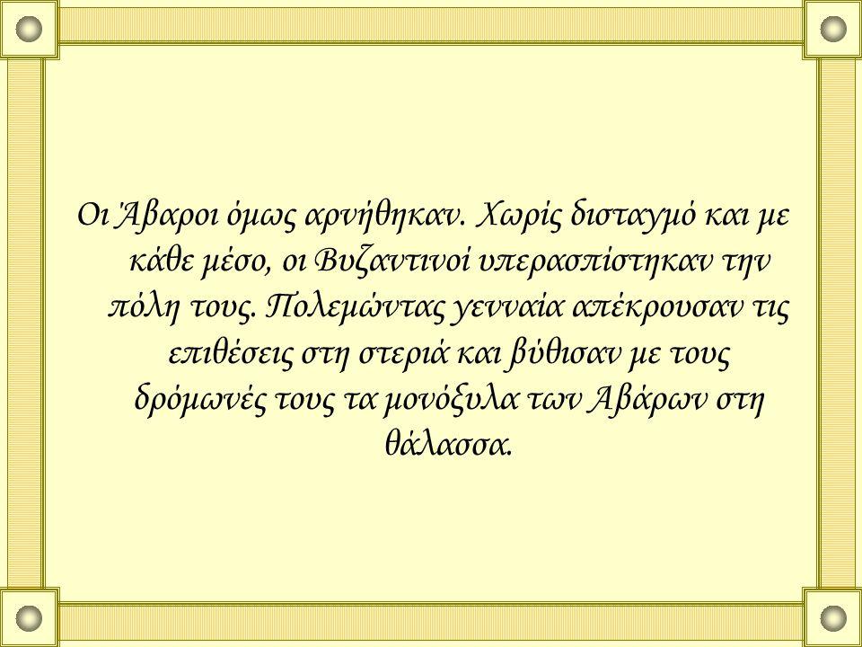 Οι Άβαροι όμως αρνήθηκαν. Χωρίς δισταγμό και με κάθε μέσο, οι Βυζαντινοί υπερασπίστηκαν την πόλη τους. Πολεμώντας γενναία απέκρουσαν τις επιθέσεις στη