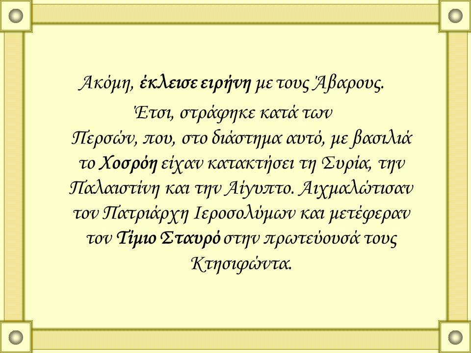 Ακόμη, έκλεισε ειρήνη με τους Άβαρους. Έτσι, στράφηκε κατά των Περσών, που, στο διάστημα αυτό, με βασιλιά το Χοσρόη είχαν κατακτήσει τη Συρία, την Παλ