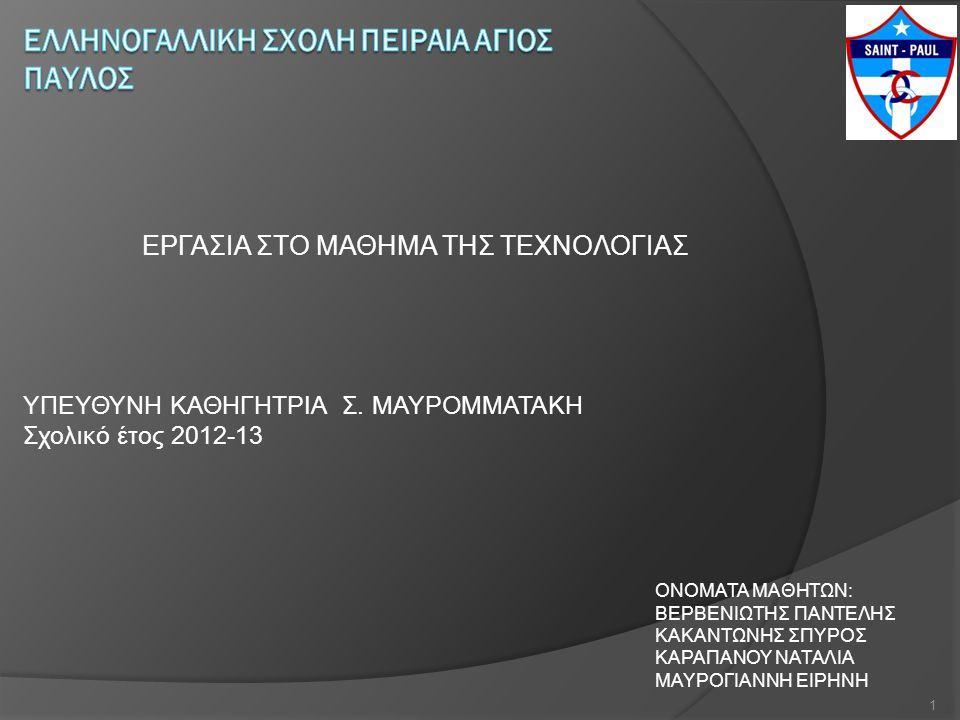 ΥΠΕΥΘΥΝΗ ΚΑΘΗΓΗΤΡΙΑ Σ. ΜΑΥΡΟΜΜΑΤΑΚΗ Σχολικό έτος 2012-13 ΕΡΓΑΣΙΑ ΣΤΟ ΜΑΘΗΜΑ ΤΗΣ ΤΕΧΝΟΛΟΓΙΑΣ ΟΝΟΜΑΤΑ ΜΑΘΗΤΩΝ: ΒΕΡΒΕΝΙΩΤΗΣ ΠΑΝΤΕΛΗΣ ΚΑΚΑΝΤΩΝΗΣ ΣΠΥΡΟΣ ΚΑ