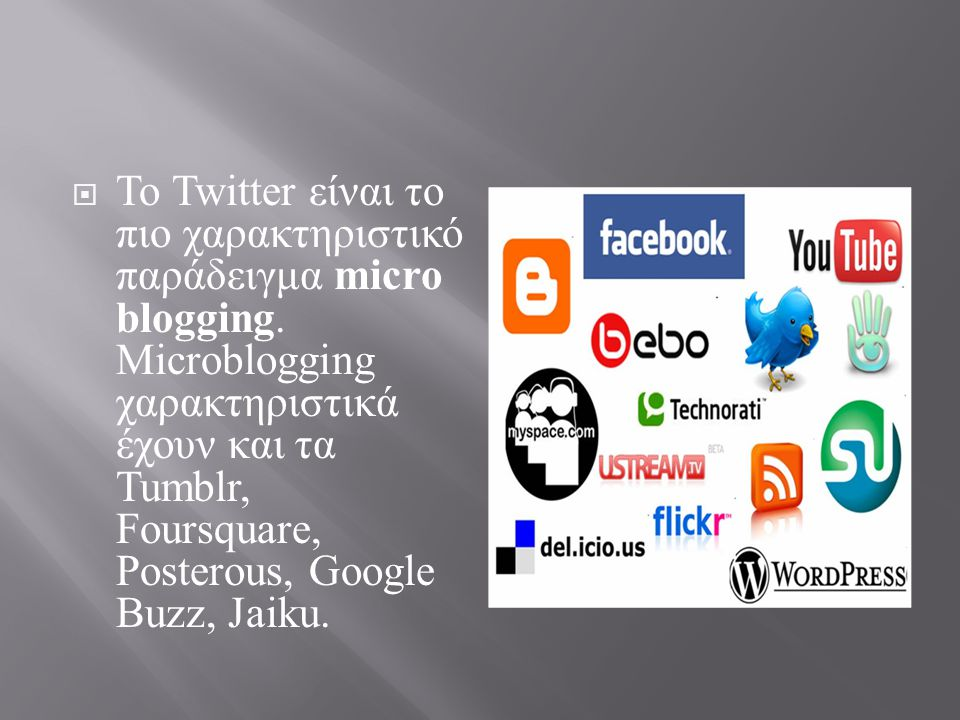  Το Twitter είναι το πιο χαρακτηριστικό παράδειγμα micro blogging. Microblogging χαρακτηριστικά έχουν και τα Tumblr, Foursquare, Posterous, Google Bu