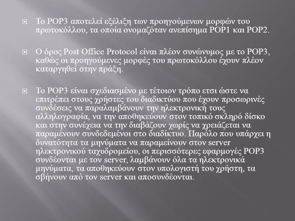  Σε αντίθεση με το POP3, το πρωτόκολλο Internet Message Access Protocol (IMAP) που εμφανίστηκε αργότερα υποστηρίζει τόσο την online όσο και την offline ανάγνωση μηνυμάτων.