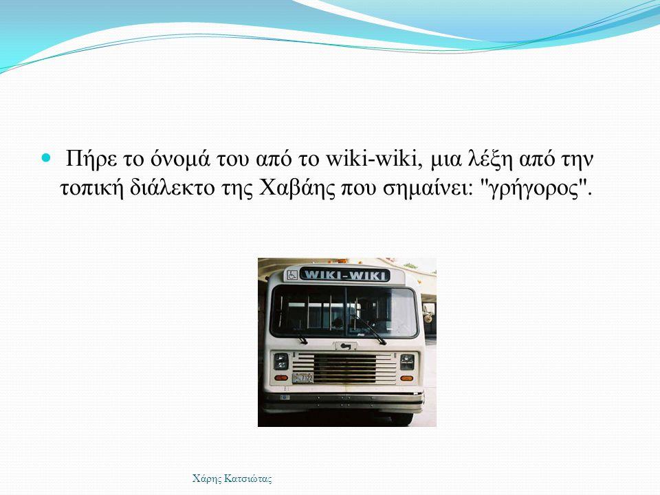  Πήρε το όνομά του από το wiki-wiki, μια λέξη από την τοπική διάλεκτο της Χαβάης που σημαίνει:
