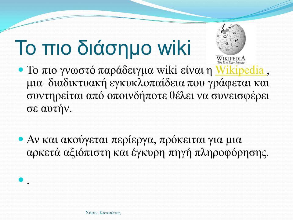 Το πιο διάσημο wiki  Το πιο γνωστό παράδειγμα wiki είναι η Wikipedia, μια διαδικτυακή εγκυκλοπαίδεια που γράφεται και συντηρείται από οποινδήποτε θέλ