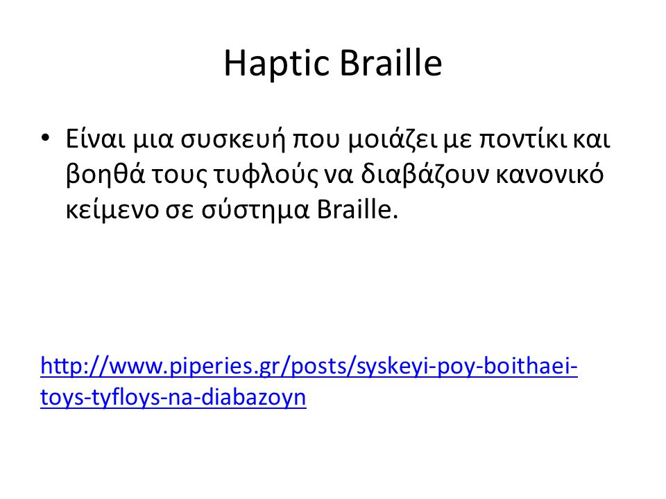 Haptic Braille • Είναι μια συσκευή που μοιάζει με ποντίκι και βοηθά τους τυφλούς να διαβάζουν κανονικό κείμενο σε σύστημα Braille. http://www.piperies