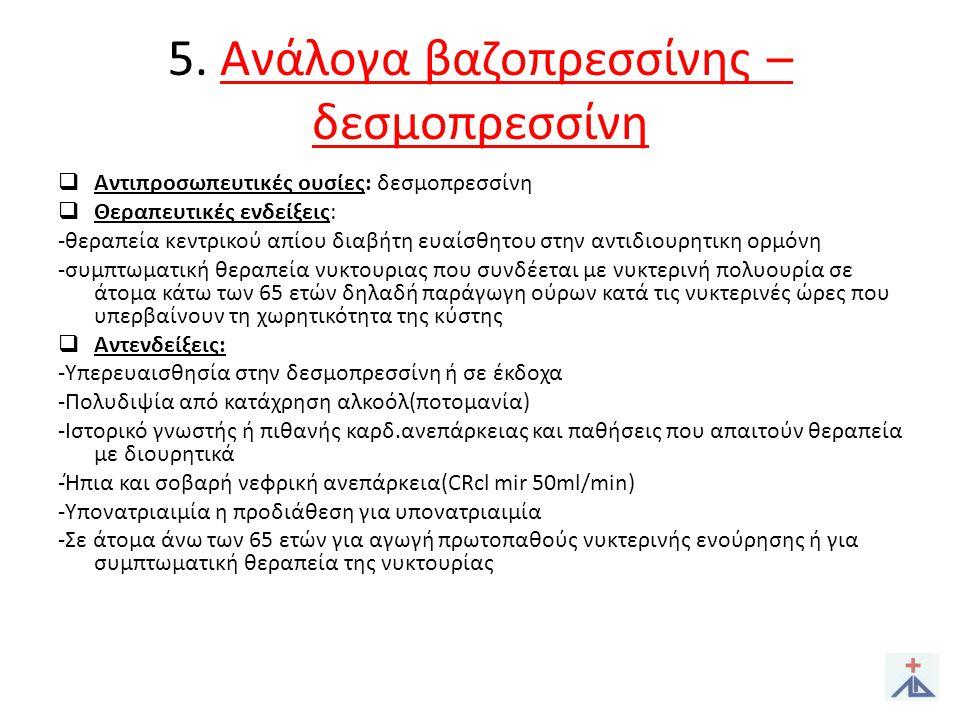 5. Ανάλογα βαζοπρεσσίνης – δεσμοπρεσσίνη  Αντιπροσωπευτικές ουσίες: δεσμοπρεσσίνη  Θεραπευτικές ενδείξεις: -θεραπεία κεντρικού απίου διαβήτη ευαίσθη