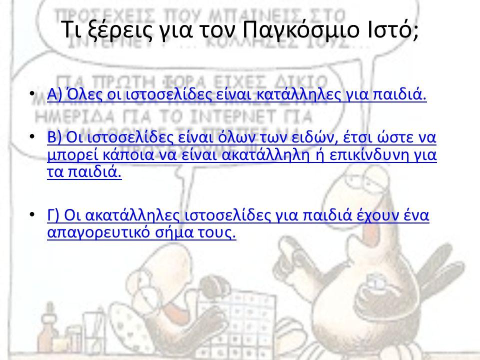 Τι ξέρεις για τον Παγκόσμιο Ιστό; • Α) Όλες οι ιστοσελίδες είναι κατάλληλες για παιδιά. Α) Όλες οι ιστοσελίδες είναι κατάλληλες για παιδιά. • Β) Οι ισ
