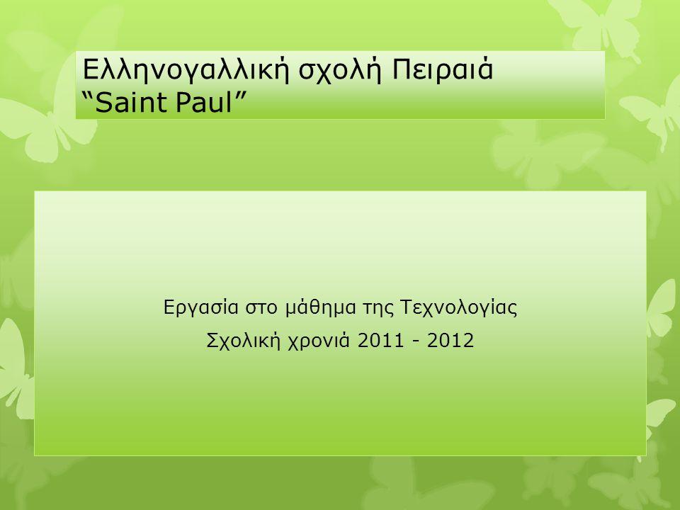 """Ελληνογαλλική σχολή Πειραιά """"Saint Paul"""" Εργασία στο μάθημα της Τεχνολογίας Σχολική χρονιά 2011 - 2012"""