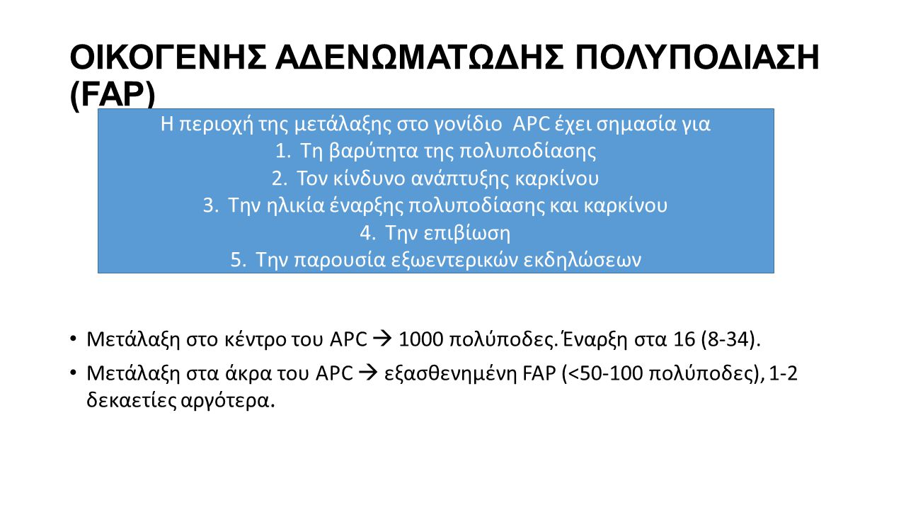 ΟΙΚΟΓΕΝΗΣ ΑΔΕΝΩΜΑΤΩΔΗΣ ΠΟΛΥΠΟΔΙΑΣΗ (FAP) • Μετάλαξη στο κέντρο του APC  1000 πολύποδες. Έναρξη στα 16 (8-34). • Μετάλαξη στα άκρα του APC  εξασθενημ