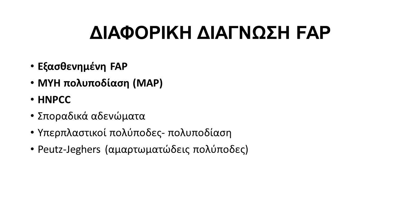 ΔΙΑΦΟΡΙΚΗ ΔΙΑΓΝΩΣΗ FAP • Εξασθενημένη FAP • MYH πολυποδίαση (MAP) • HNPCC • Σποραδικά αδενώματα • Υπερπλαστικοί πολύποδες- πολυποδίαση • Peutz-Jeghers