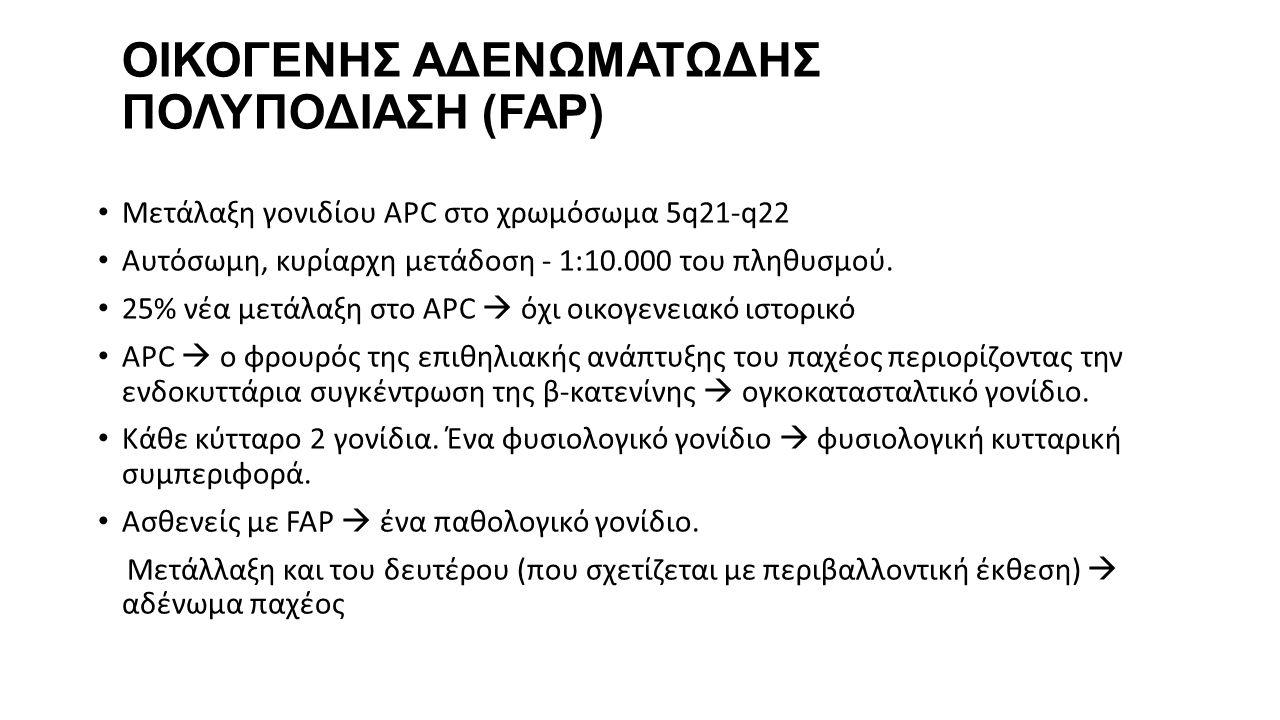 ΟΙΚΟΓΕΝΗΣ ΑΔΕΝΩΜΑΤΩΔΗΣ ΠΟΛΥΠΟΔΙΑΣΗ (FAP) • Μετάλαξη γονιδίου APC στο χρωμόσωμα 5q21-q22 • Αυτόσωμη, κυρίαρχη μετάδοση - 1:10.000 του πληθυσμού. • 25%