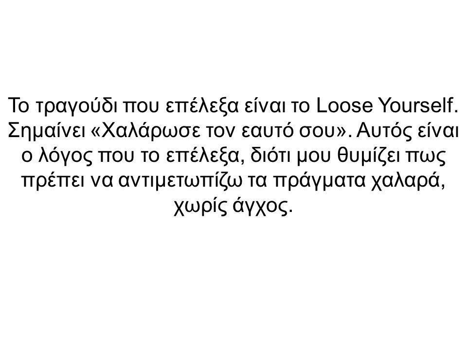 Το τραγούδι που επέλεξα είναι το Loose Yourself. Σημαίνει «Χαλάρωσε τον εαυτό σου».