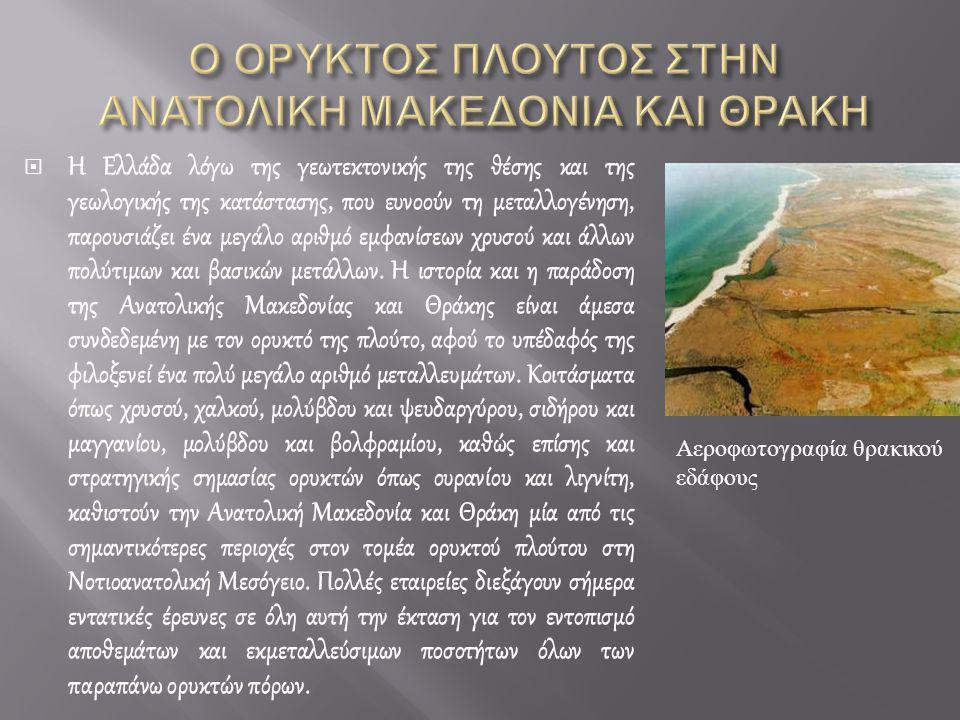  Η Ελλάδα λόγω της γεωτεκτονικής της θέσης και της γεωλογικής της κατάστασης, που ευνοούν τη μεταλλογένηση, παρουσιάζει ένα μεγάλο αριθμό εμφανίσεων χρυσού και άλλων πολύτιμων και βασικών μετάλλων.