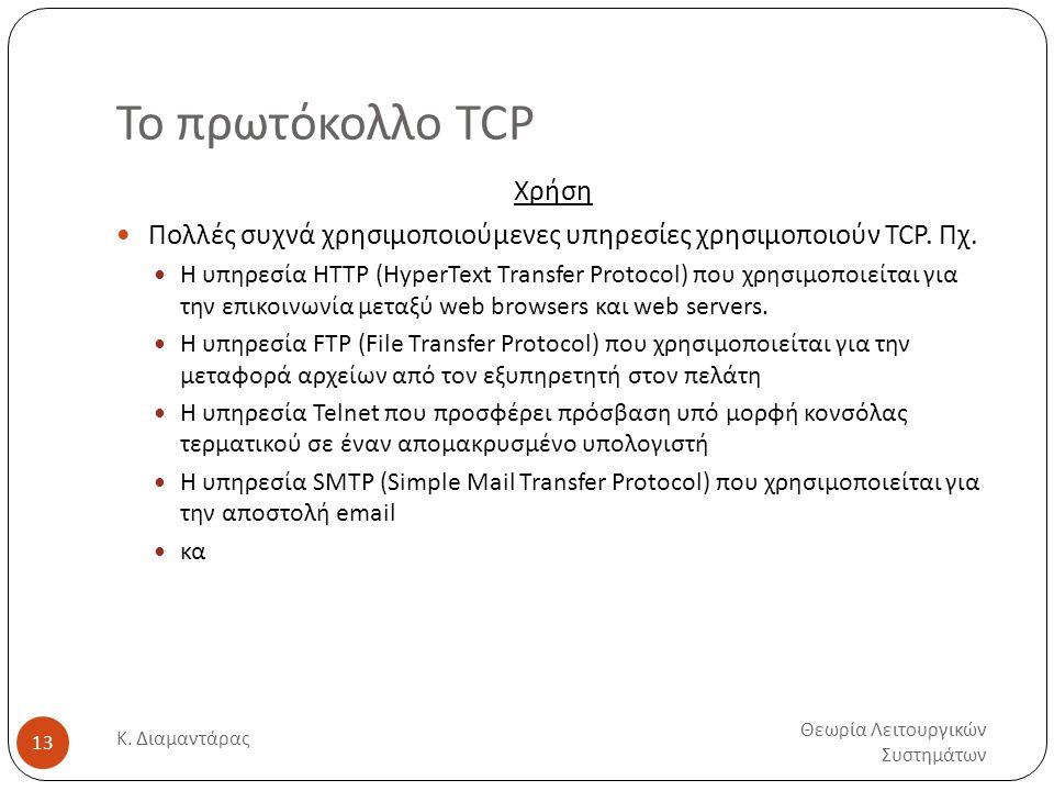 Το πρωτόκολλο TCP Θεωρία Λειτουργικών Συστημάτων Κ. Διαμαντάρας 13 Χρήση  Πολλές συχνά χρησιμοποιούμενες υπηρεσίες χρησιμοποιούν TCP. Πχ.  Η υπηρεσί