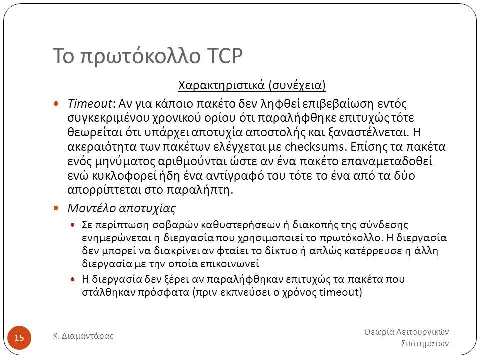 Το πρωτόκολλο TCP Θεωρία Λειτουργικών Συστημάτων Κ. Διαμαντάρας 15 Χαρακτηριστικά (συνέχεια)  Timeout: Αν για κάποιο πακέτο δεν ληφθεί επιβεβαίωση εν