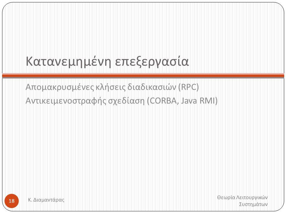 Κατανεμημένη επεξεργασία Απομακρυσμένες κλήσεις διαδικασιών (RPC) Αντικειμενοστραφής σχεδίαση (CORBA, Java RMI) Θεωρία Λειτουργικών Συστημάτων Κ. Διαμ