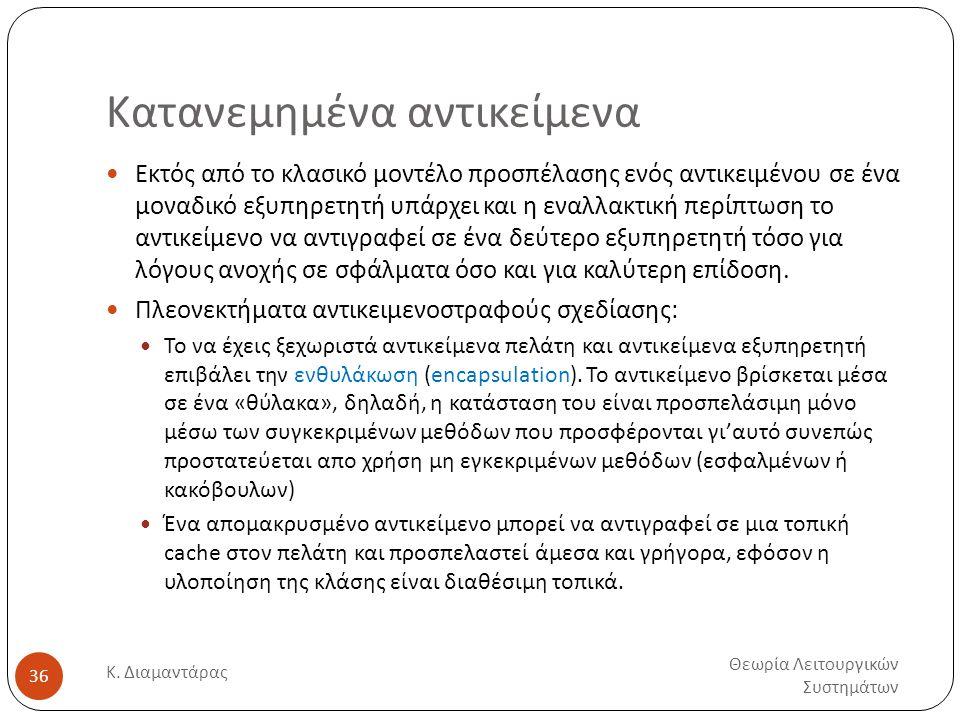 Κατανεμημένα αντικείμενα Θεωρία Λειτουργικών Συστημάτων Κ. Διαμαντάρας 36  Εκτός από το κλασικό μοντέλο προσπέλασης ενός αντικειμένου σε ένα μοναδικό