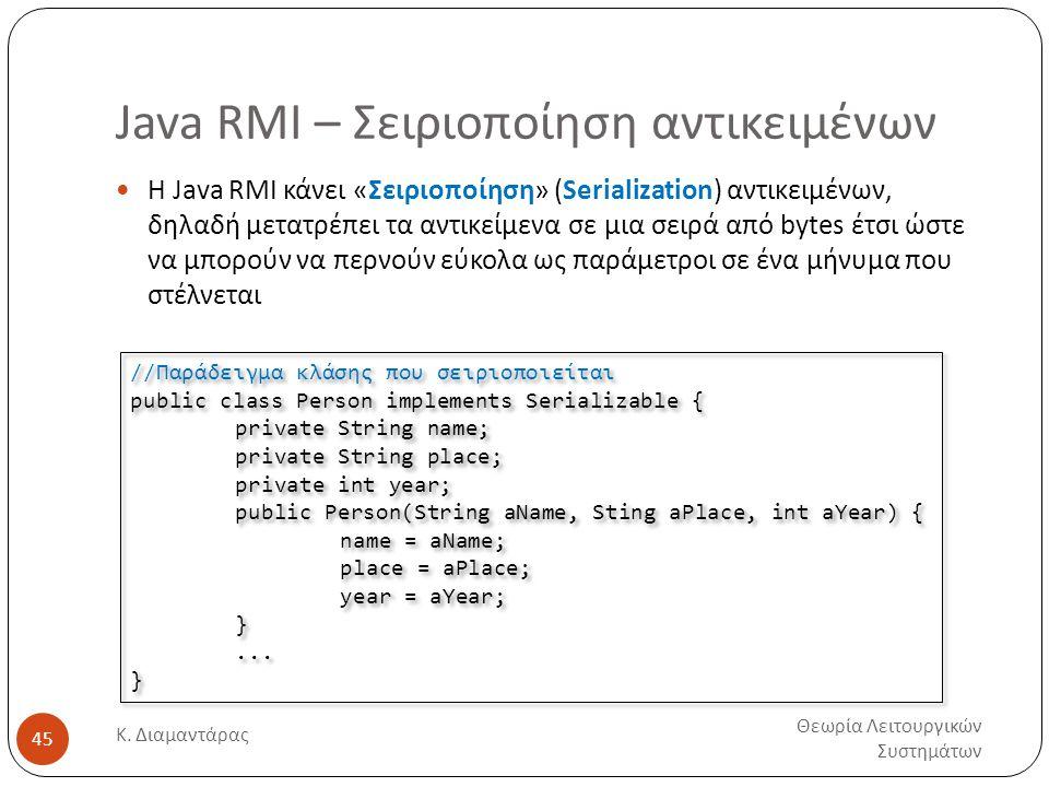 Java RMI – Σειριοποίηση αντικειμένων Θεωρία Λειτουργικών Συστημάτων Κ. Διαμαντάρας 45  H Java RMI κάνει «Σειριοποίηση» (Serialization) αντικειμένων,
