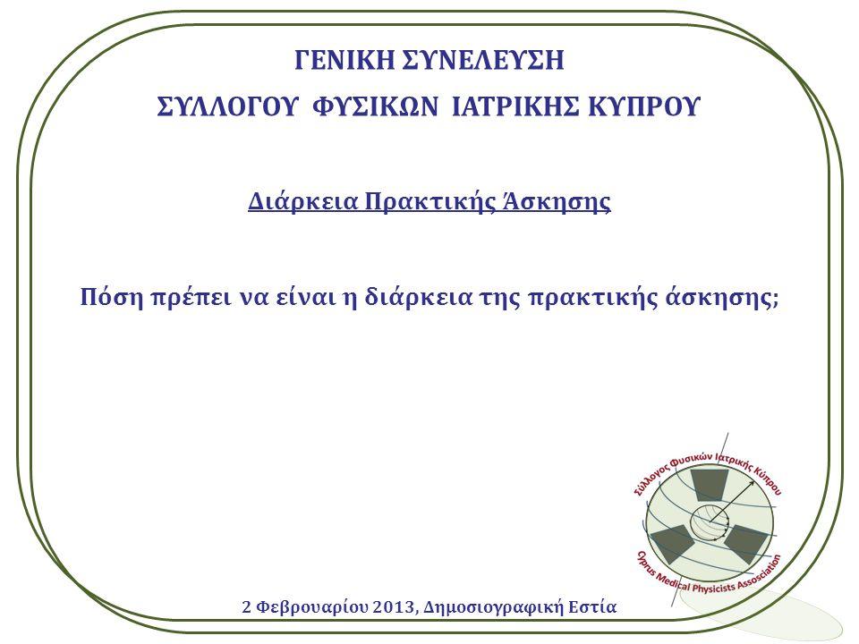 ΓΕΝΙΚΗ ΣΥΝΕΛΕΥΣΗ ΣΥΛΛΟΓΟΥ ΦΥΣΙΚΩΝ ΙΑΤΡΙΚΗΣ ΚΥΠΡΟΥ Διάρκεια Πρακτικής Άσκησης Πόση πρέπει να είναι η διάρκεια της πρακτικής άσκησης; 2 Φεβρουαρίου 2013, Δημοσιογραφική Εστία