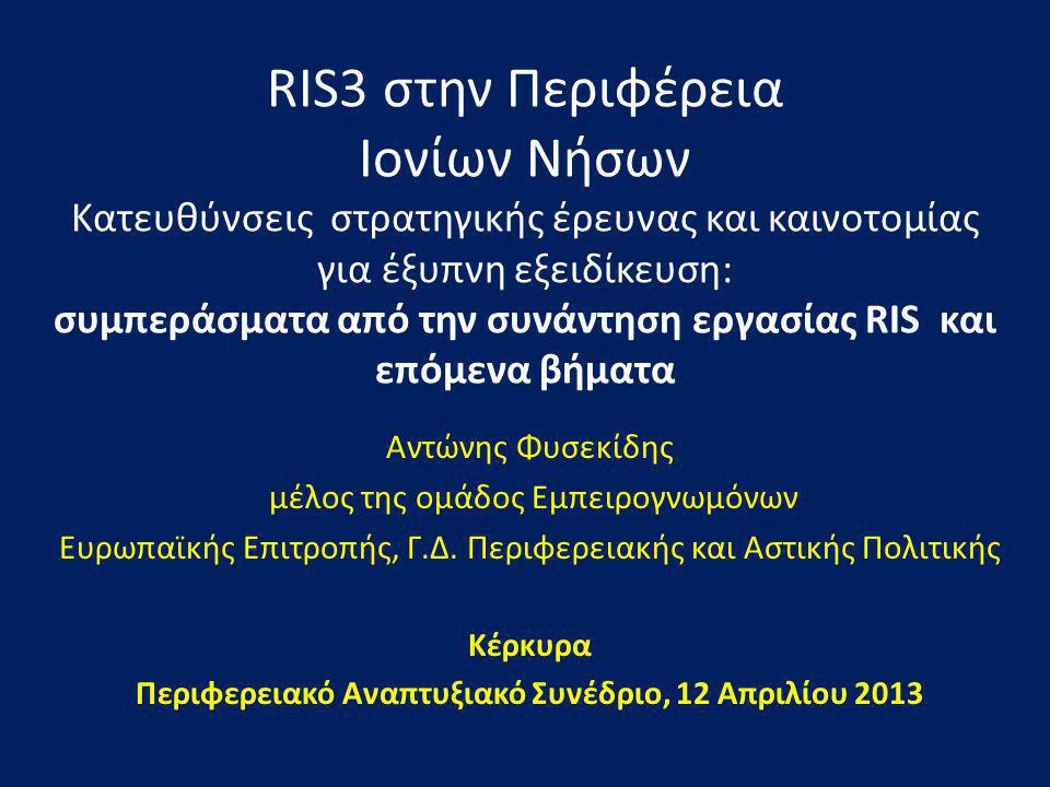 RIS3 στην Περιφέρεια Ιονίων Νήσων Κατευθύνσεις στρατηγικής έρευνας και καινοτομίας για έξυπνη εξειδίκευση: συμπεράσματα από την συνάντηση εργασίας RIS και επόμενα βήματα Αντώνης Φυσεκίδης μέλος της ομάδος Εμπειρογνωμόνων Ευρωπαϊκής Επιτροπής, Γ.Δ.
