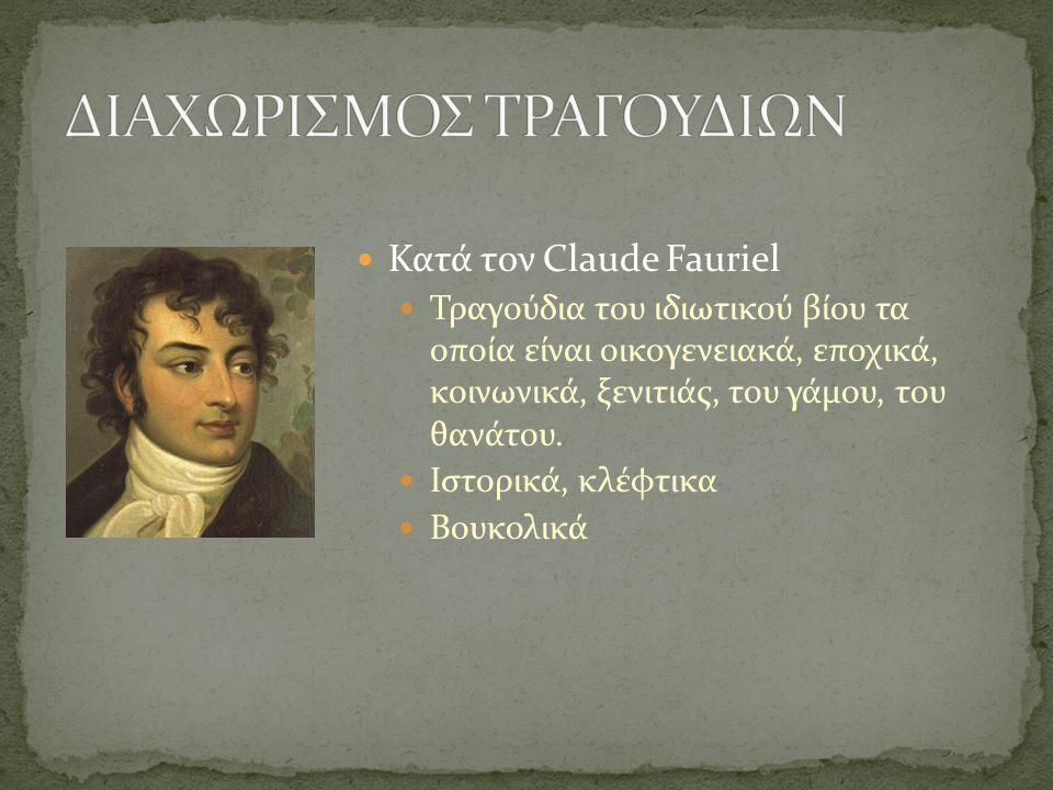  Κατά τον Claude Fauriel  Τραγούδια του ιδιωτικού βίου τα οποία είναι οικογενειακά, εποχικά, κοινωνικά, ξενιτιάς, του γάμου, του θανάτου.  Ιστορικά