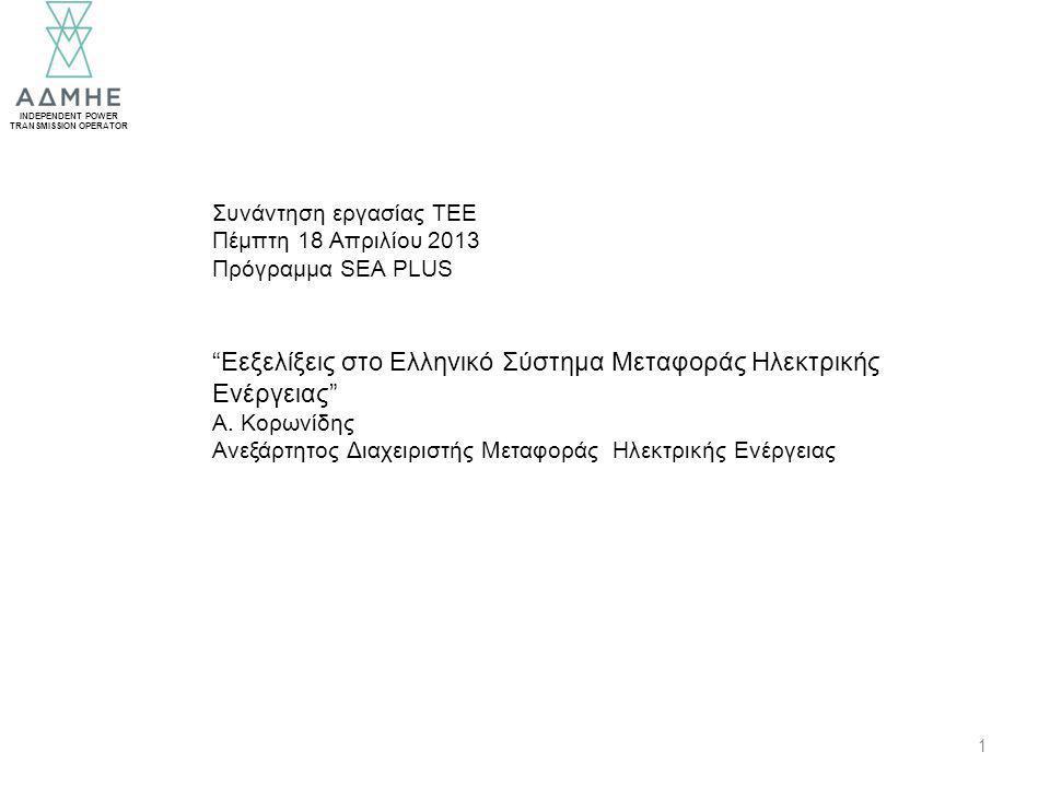 INDEPENDENT POWER TRANSMISSION OPERATOR 1 Συνάντηση εργασίας ΤΕΕ Πέμπτη 18 Απριλίου 2013 Πρόγραμμα SEA PLUS Eεξελίξεις στο Ελληνικό Σύστημα Μεταφοράς Ηλεκτρικής Ενέργειας Α.