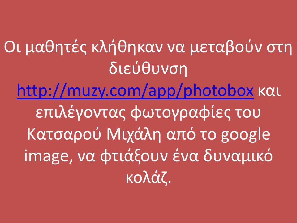 Οι μαθητές κλήθηκαν να μεταβούν στη διεύθυνση http://muzy.com/app/photobox και επιλέγοντας φωτογραφίες του Κατσαρού Μιχάλη από το google image, να φτι