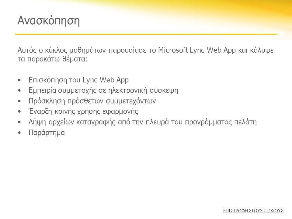 Ανασκόπηση Αυτός ο κύκλος μαθημάτων παρουσίασε το Microsoft Lync Web App και κάλυψε τα παρακάτω θέματα: •Επισκόπηση του Lync Web App •Εμπειρία συμμετοχής σε ηλεκτρονική σύσκεψη •Πρόσκληση πρόσθετων συμμετεχόντων •Έναρξη κοινής χρήσης εφαρμογής •Λήψη αρχείων καταγραφής από την πλευρά του προγράμματος-πελάτη •Παράρτημα ΕΠΙΣΤΡΟΦΗ ΣΤΟΥΣ ΣΤΟΧΟΥΣ