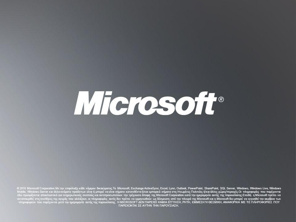 B ACK TO O BJECTIVESB ACK TO O BJECTIVES © 2010 Microsoft Corporation.Με την επιφύλαξη κάθε νόμιμου δικαιώματος.Τα Microsoft, Exchange ActiveSync, Excel, Lync, Outlook, PowerPoint, SharePoint, SQL Server, Windows, Windows Live, Windows Mobile, Windows Server και άλλα ονόματα προϊόντων είναι ή μπορεί να είναι σήματα κατατεθέντα ή/και εμπορικά σήματα στις Ηνωμένες Πολιτείες ή/και άλλες χώρες/περιοχές.Οι πληροφορίες που παρέχονται εδώ προορίζονται αποκλειστικά για ενημερωτικούς σκοπούς και αντιπροσωπεύουν την τρέχουσα άποψη της Microsoft Corporation κατά την ημερομηνία αυτής της παρουσίασης.Επειδή η Microsoft πρέπει να ανταποκριθεί στις συνθήκες της αγοράς που αλλάζουν, οι πληροφορίες αυτές δεν πρέπει να ερμηνευθούν ως δέσμευση από την πλευρά της Microsoft και η Microsoft δεν μπορεί να εγγυηθεί την ακρίβεια των πληροφοριών που παρέχονται μετά την ημερομηνία αυτής της παρουσίασης.