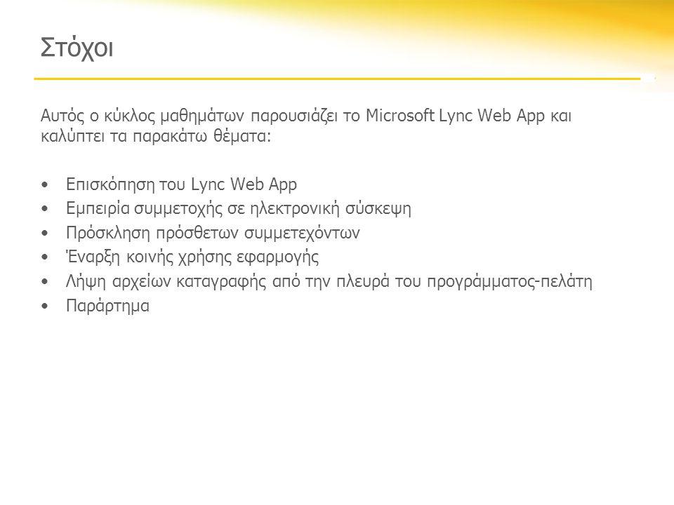 Στόχοι Αυτός ο κύκλος μαθημάτων παρουσιάζει το Microsoft Lync Web App και καλύπτει τα παρακάτω θέματα: •Επισκόπηση του Lync Web App •Εμπειρία συμμετοχής σε ηλεκτρονική σύσκεψη •Πρόσκληση πρόσθετων συμμετεχόντων •Έναρξη κοινής χρήσης εφαρμογής •Λήψη αρχείων καταγραφής από την πλευρά του προγράμματος-πελάτη •Παράρτημα