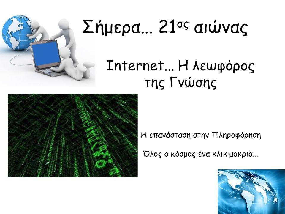 Internet...Η λεωφόρος της Γνώσης Η επανάσταση στην Πληροφόρηση Όλος ο κόσμος ένα κλικ μακριά...