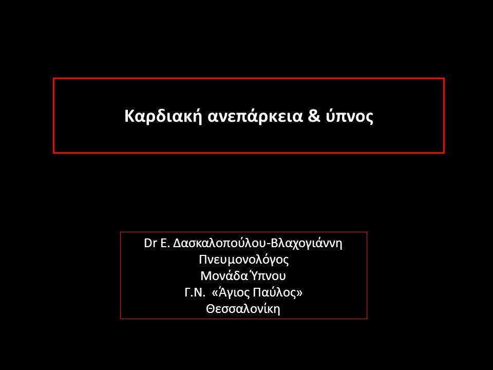 Καρδιακή ανεπάρκεια & ύπνος Dr Ε. Δασκαλοπούλου-Βλαχογιάννη Πνευμονολόγος Μονάδα Ύπνου Γ.Ν. «Άγιος Παύλος» Θεσσαλονίκη