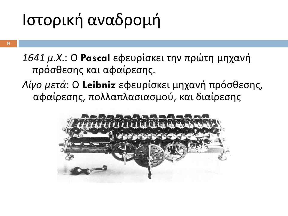Ιστορική αναδρομή 1641 μ.Χ.: Ο Pascal εφευρίσκει την πρώτη μηχανή πρόσθεσης και αφαίρεσης.