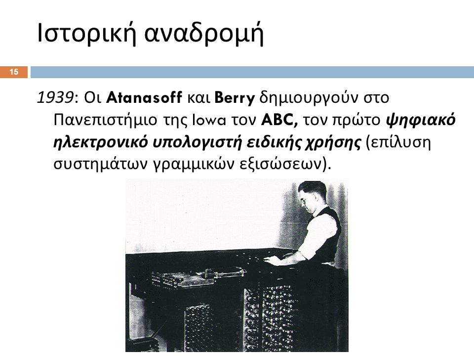 Ιστορική αναδρομή 1939: Οι Atanasoff και Berry δημιουργούν στο Πανεπιστήμιο της Iowa τον ABC, τον πρώτο ψηφιακό ηλεκτρονικό υπολογιστή ειδικής χρήσης ( επίλυση συστημάτων γραμμικών εξισώσεων ).