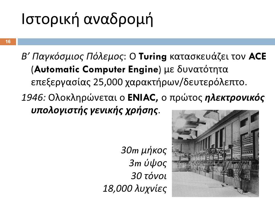 Ιστορική αναδρομή Β ' Παγκόσμιος Πόλεμος : Ο Turing κατασκευάζει τον ACE (Automatic Computer Engine) με δυνατότητα επεξεργασίας 25,000 χαρακτήρων / δευτερόλεπτο.