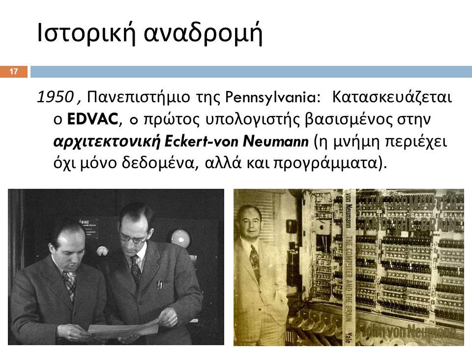 Ιστορική αναδρομή 1950, Πανεπιστήμιο της Pennsylvania: Κατασκευάζεται ο EDVAC, o πρώτος υπολογιστής βασισμένος στην αρχιτεκτονική Eckert-von Neumann ( η μνήμη περιέχει όχι μόνο δεδομένα, αλλά και προγράμματα ).
