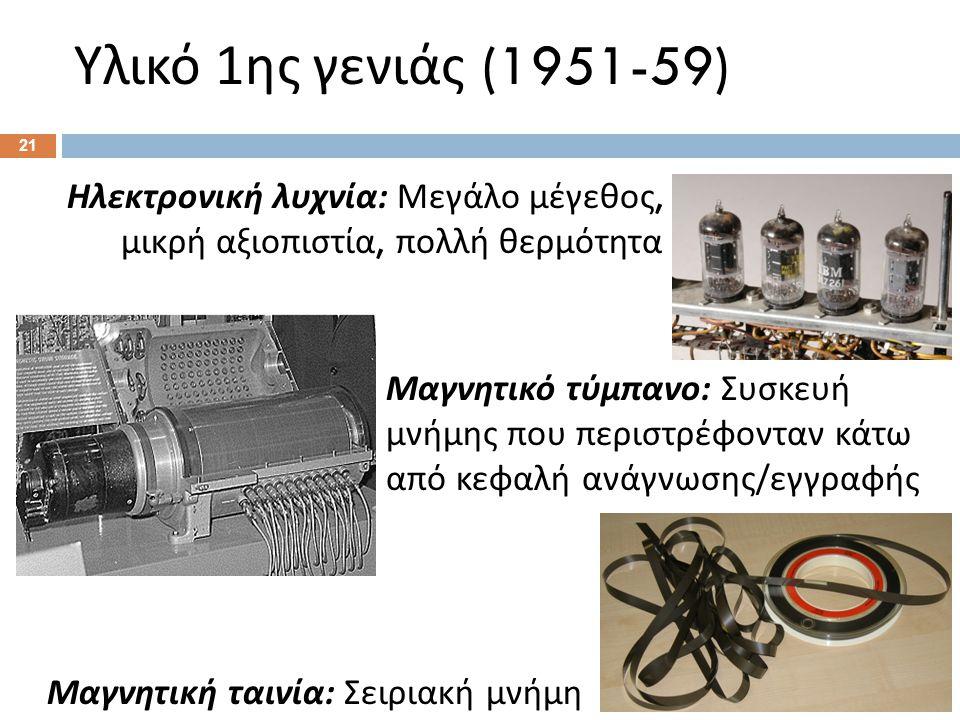 Υλικό 1 ης γενιάς (1951-59) Μαγνητικό τύμπανο : Συσκευή μνήμης που περιστρέφονταν κάτω από κεφαλή ανάγνωσης / εγγραφής Ηλεκτρονική λυχνία : Μεγάλο μέγεθος, μικρή αξιοπιστία, πολλή θερμότητα Μαγνητική ταινία : Σειριακή μνήμη 21