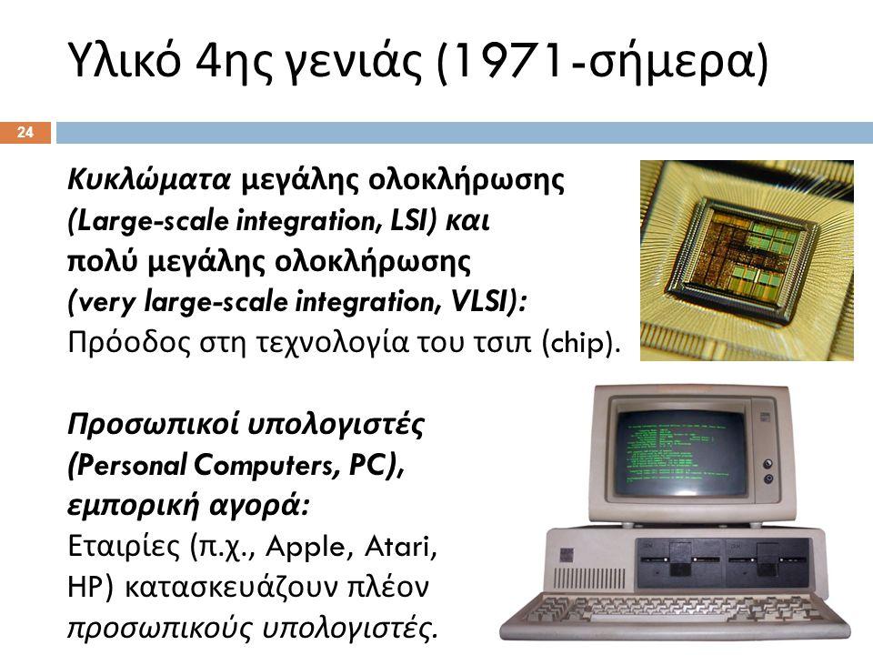 Υλικό 4 ης γενιάς (1971- σήμερα ) Κυκλώματα μεγάλης ολοκλήρωσης (Large-scale integration, LSI) και πολύ μεγάλης ολοκλήρωσης (very large-scale integration, VLSI): Πρόοδος στη τεχνολογία του τσιπ (chip).