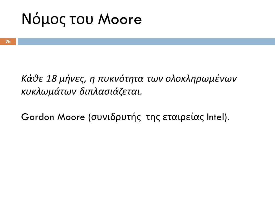 Νόμος του Moore Κάθε 18 μήνες, η πυκνότητα των ολοκληρωμένων κυκλωμάτων διπλασιάζεται.