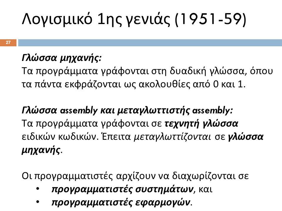 Λογισμικό 1 ης γενιάς (1951-59) Γλώσσα μηχανής : Τα προγράμματα γράφονται στη δυαδική γλώσσα, όπου τα πάντα εκφράζονται ως ακολουθίες από 0 και 1.