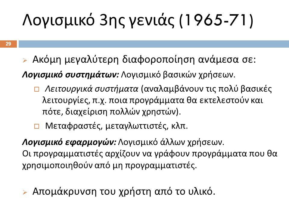 Λογισμικό 3 ης γενιάς (1965-71)  Ακόμη μεγαλύτερη διαφοροποίηση ανάμεσα σε : Λογισμικό συστημάτων : Λογισμικό βασικών χρήσεων.