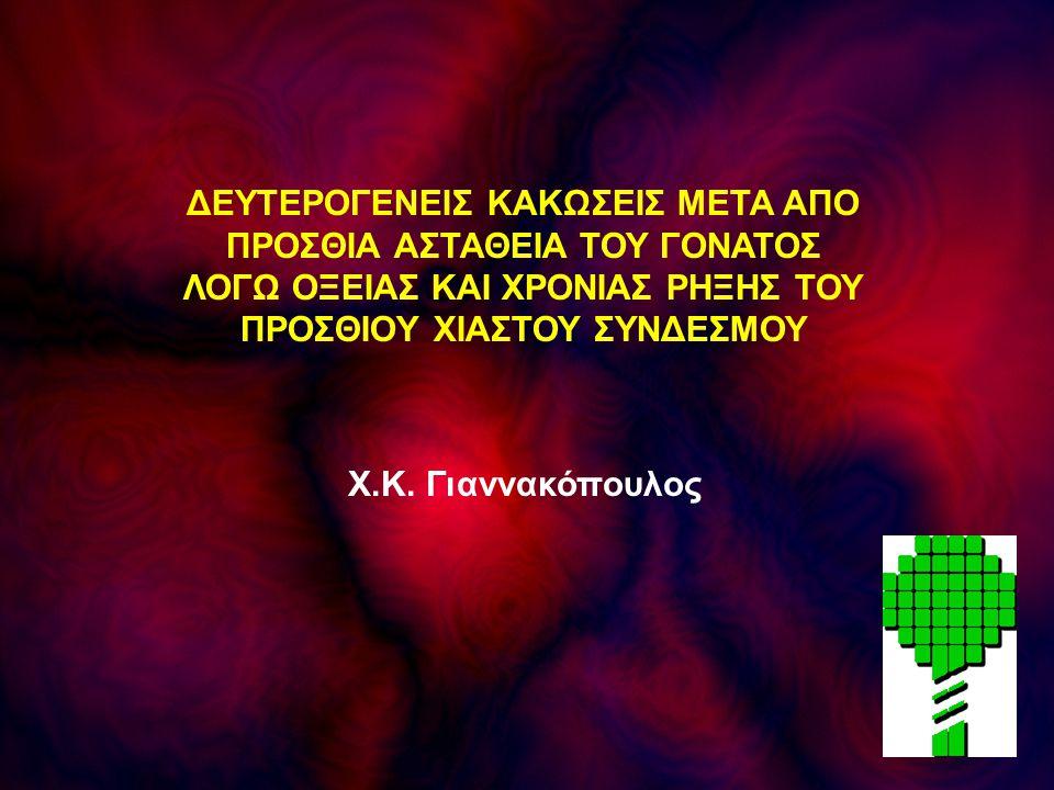 Χ.Κ. Γιαννακόπουλος ΔΕΥΤΕΡΟΓΕΝΕΙΣ ΚΑΚΩΣΕΙΣ ΜΕΤΑ ΑΠΟ ΠΡΟΣΘΙΑ ΑΣΤΑΘΕΙΑ ΤΟΥ ΓΟΝΑΤΟΣ ΛΟΓΩ ΟΞΕΙΑΣ ΚΑΙ ΧΡΟΝΙΑΣ ΡΗΞΗΣ ΤΟΥ ΠΡΟΣΘΙΟΥ ΧΙΑΣΤΟΥ ΣΥΝΔΕΣΜΟΥ