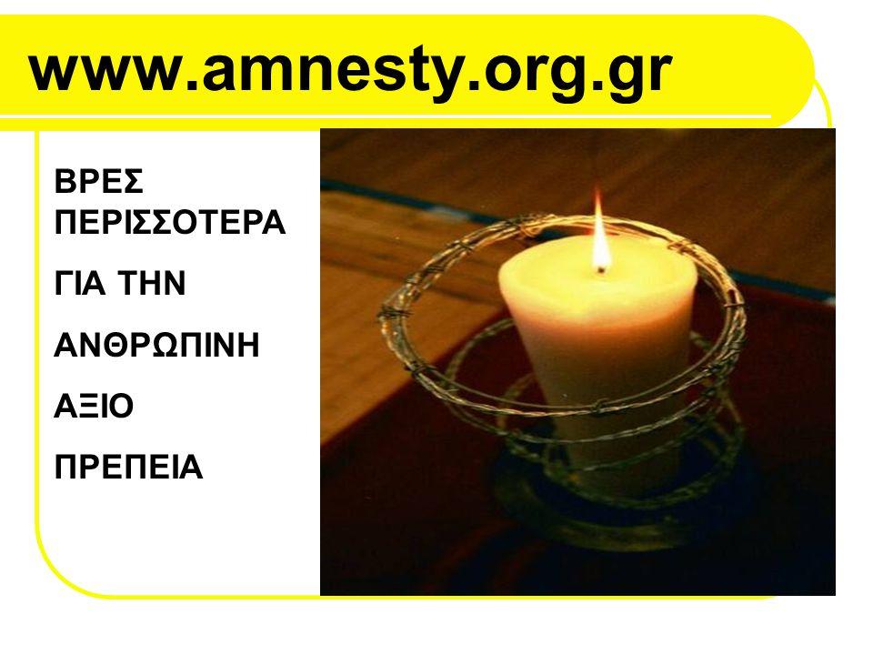 www.amnesty.org.gr ΒΡΕΣ ΠΕΡΙΣΣΟΤΕΡΑ ΓΙΑ ΤΗΝ ΑΝΘΡΩΠΙΝΗ ΑΞΙΟ ΠΡΕΠΕΙΑ