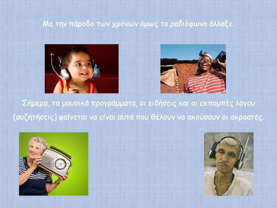 Με την πάροδο των χρόνων όμως το ραδιόφωνο άλλαξε. Σήμερα, τα μουσικά προγράμματα, οι ειδήσεις και οι εκπομπές λόγου (συζητήσεις) φαίνεται να είναι αυ