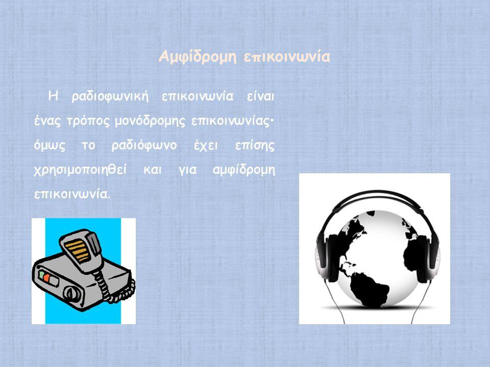 Η ραδιοφωνική επικοινωνία είναι ένας τρόπος μονόδρομης επικοινωνίας• όμως το ραδιόφωνο έχει επίσης χρησιμοποιηθεί και για αμφίδρομη επικοινωνία. Αμφίδ
