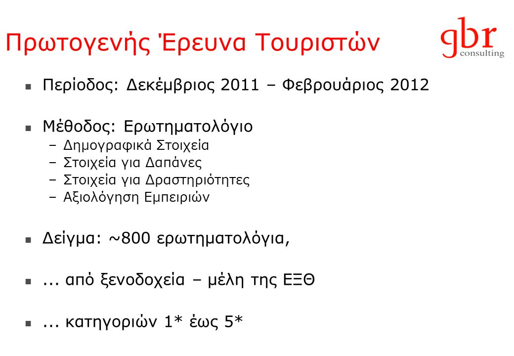 Πρωτογενής Έρευνα Τουριστών  Περίοδος: Δεκέμβριος 2011 – Φεβρουάριος 2012  Μέθοδος: Ερωτηματολόγιο –Δημογραφικά Στοιχεία –Στοιχεία για Δαπάνες –Στοιχεία για Δραστηριότητες –Αξιολόγηση Εμπειριών  Δείγμα: ~800 ερωτηματολόγια, ...