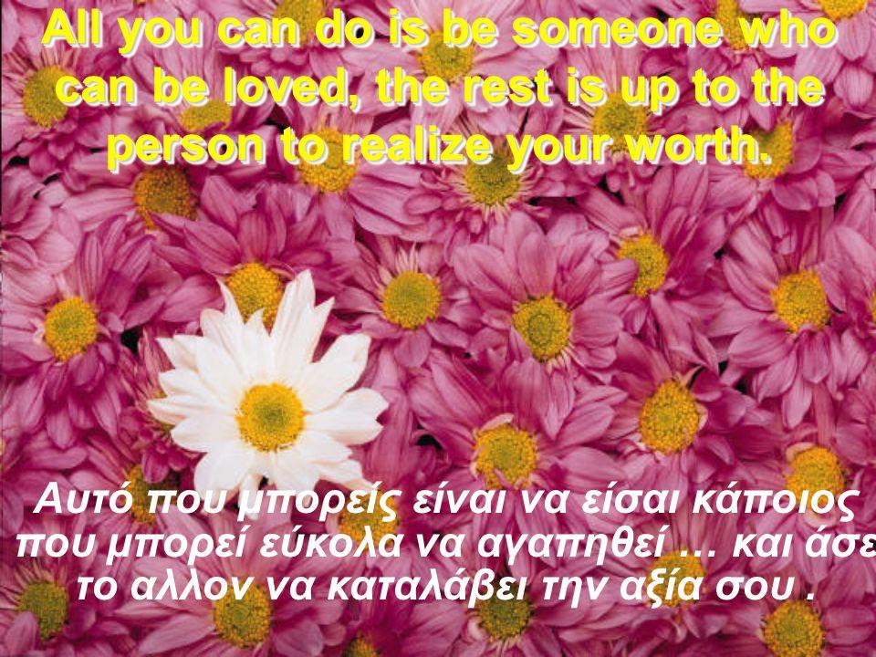 Δεν μπορείς να κανείς κάποιον να σε αγαπήσει. You can't make someone love you.