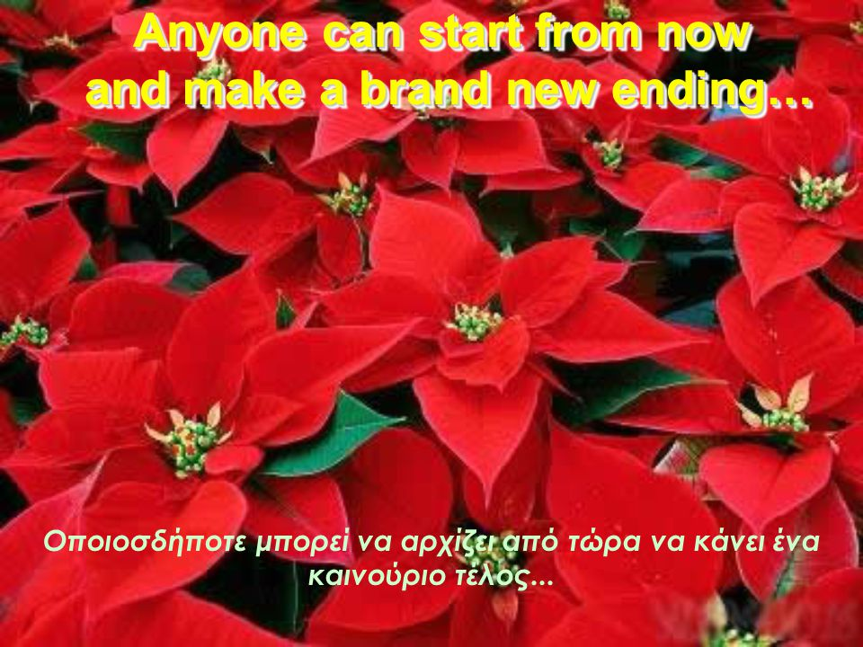 No one can go back and make a brand new start. Κανείς δεν μπορεί να γυρίσει να κάνει καινούρια αρχή.