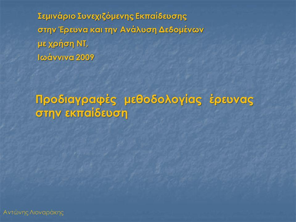 Σεμινάριο Συνεχιζόμενης Εκπαίδευσης στην Έρευνα και την Ανάλυση Δεδομένων με χρήση ΝΤ, Ιωάννινα 2009 Αντώνης Λιοναράκης Προδιαγραφές μεθοδολογίας έρευνας στην εκπαίδευση