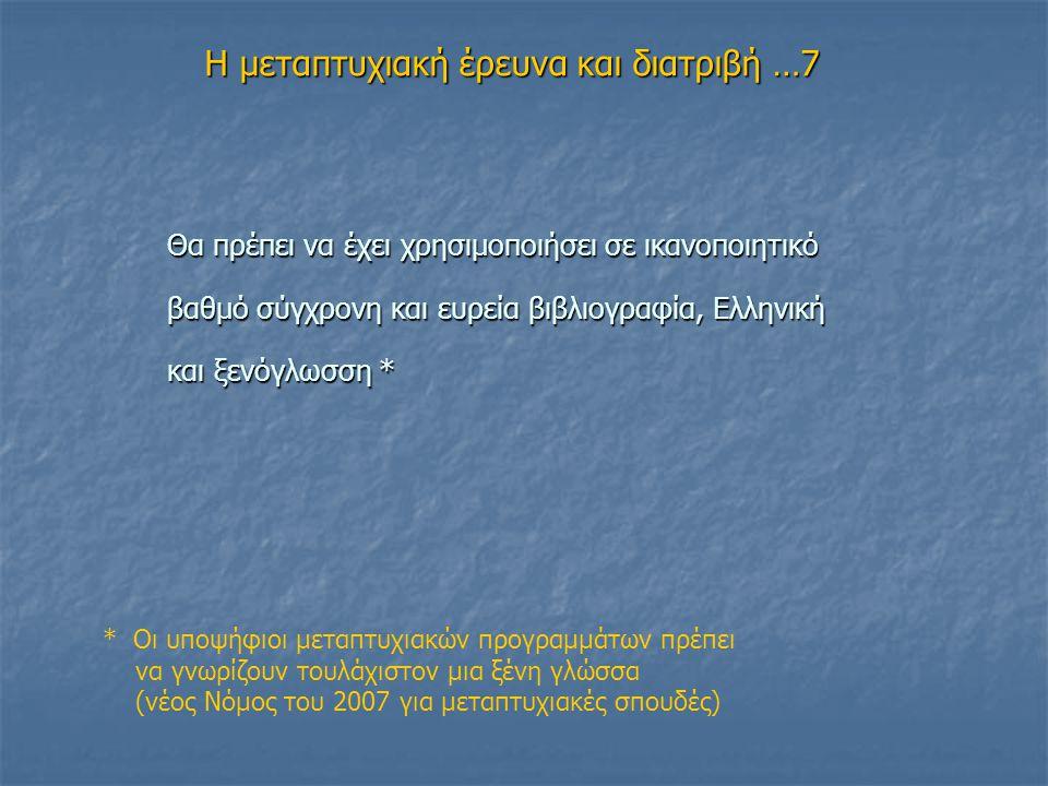 Η μεταπτυχιακή έρευνα και διατριβή …7 Θα πρέπει να έχει χρησιμοποιήσει σε ικανοποιητικό βαθμό σύγχρονη και ευρεία βιβλιογραφία, Ελληνική και ξενόγλωσση * * Οι υποψήφιοι μεταπτυχιακών προγραμμάτων πρέπει να γνωρίζουν τουλάχιστον μια ξένη γλώσσα (νέος Νόμος του 2007 για μεταπτυχιακές σπουδές)